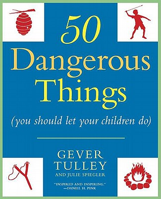 50 Dangerous Things (You Should Let Your Children Do) By Tulley, Gever/ Spiegler, Julie